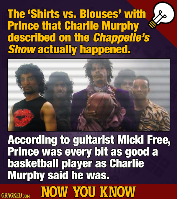 The 'Shirts VS. Blouses' with Prince that Charlie Murphy described on the Chappelle's Show actually happened. According to guitarist Micki Free, Princ