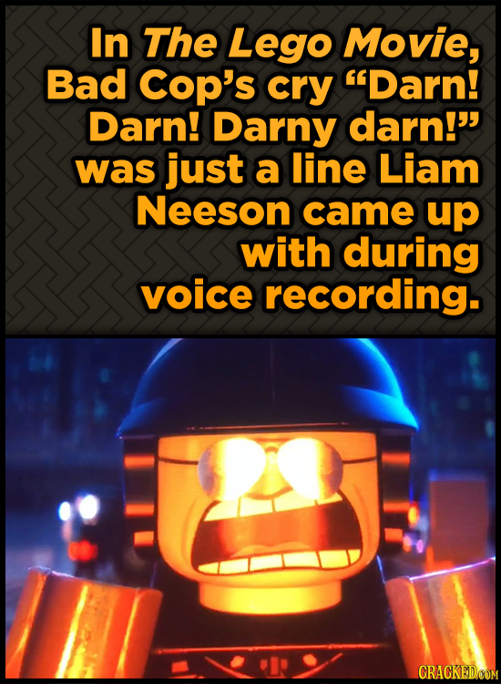 In The Lego Movie, Bad COp's cry Darn! Darn! Darny darn! was just a line Liam Neeson came up with during voice recording.