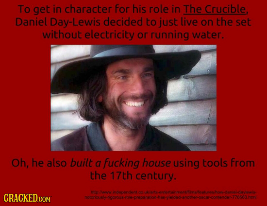 To get in character For his role in The Crucible Daniel Day-Lewis decided to just live on the set without electricity or running water. Oh, he also bu