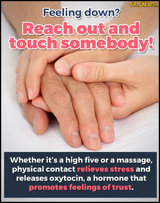 Feeling down? Reach out and touch somebody! Whether it's a high five or a massage, physical contact relieves stress and releases oxytocin, a hormone t