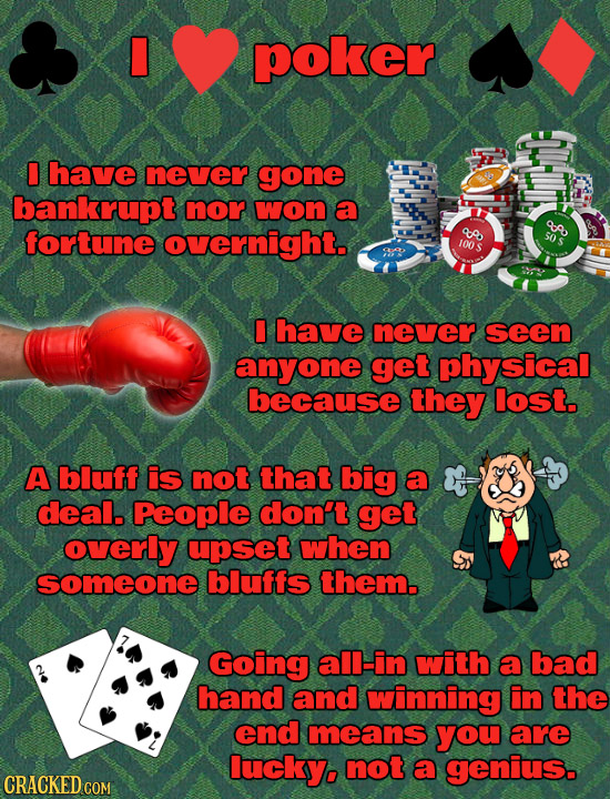 poker have never gone bankrupt nor won a A fortune overnight. 8 50 100 have never seen anyone get physical because they lost. A bluff is not that big