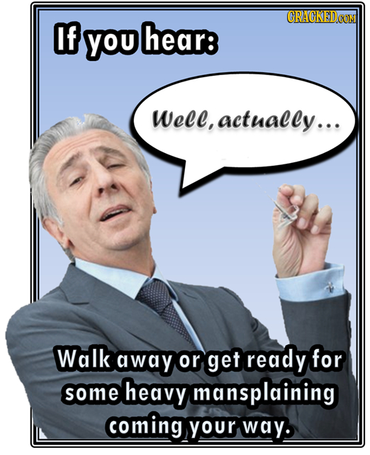 CRACKED of you hear: Wele, actually... Walk away or get ready for some heavy mansplaining coming Your way.