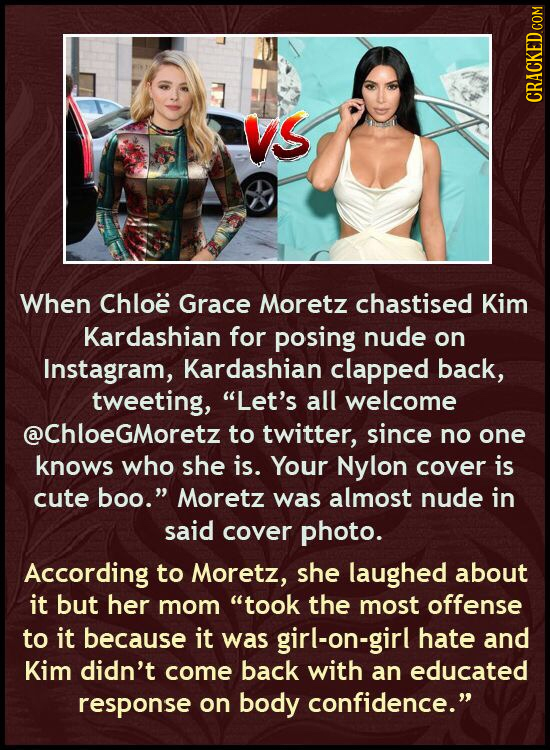 vs CRACKED COM When Chloe Grace Moretz chastised Kim Kardashian for posing nude on Instagram, Kardashian clapped back, tweeting, Let's all welcome @C