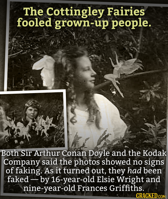 The Cottingley Fairies fooled grown-up people. Both Sir Arthur Conan Doyle and the Kodak Company said the photos showed no signs of faking. As it turn