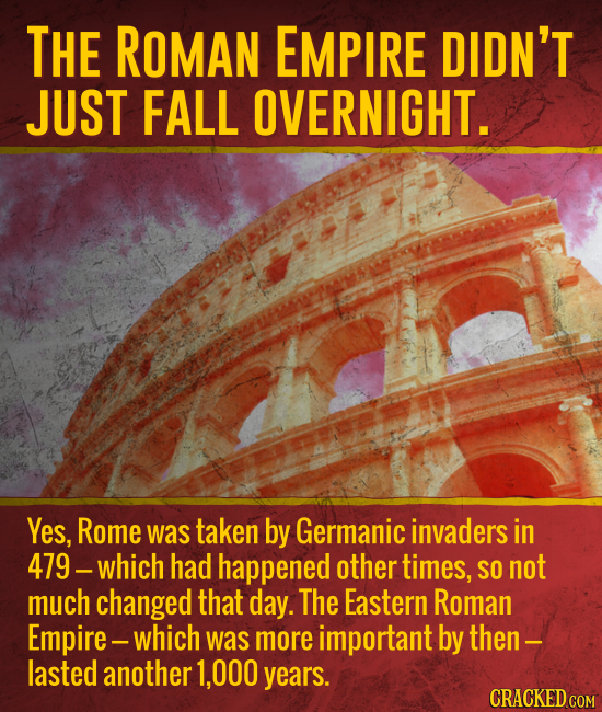 THE ROMAN EMPIRE DIDN'T JUST FALL OVERNIGHT. Yes, Rome was taken by Germanic invaders in 479. -which had happened other times, SO not much changed tha