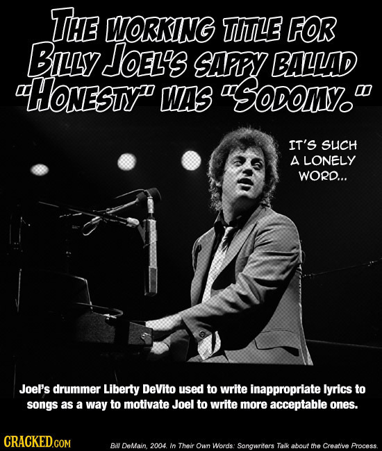 THE WORKING TITLE FOR BILLY JoeL's SAPPY BALLAD HONESTY WAS Soon. IT'S SUCH A LONELY WORD... JoeI's drummer Liberty DeVito used to write inappropria