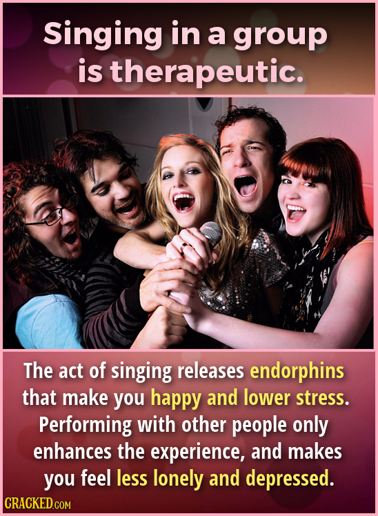 Singing in a group is therapeutic. The act of singing releases endorphins that make you happy and lower stress. Performing with other people only enha