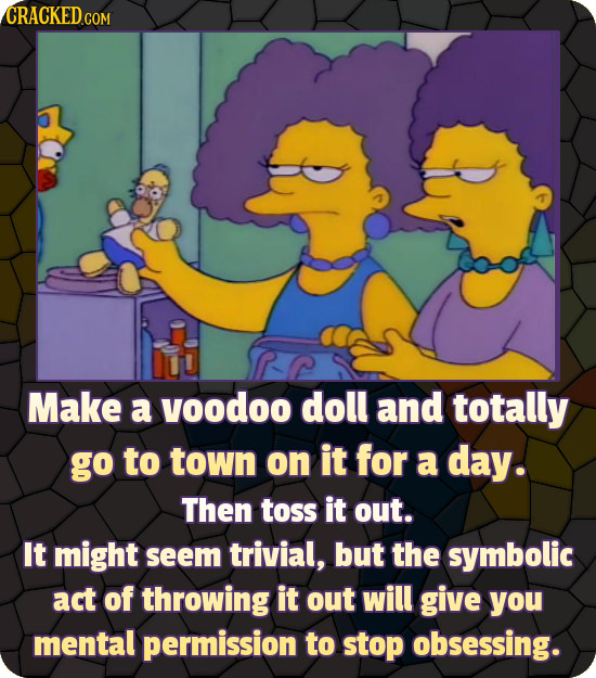 CRACKED.COM Make a yoodoo doll and totally go to town on it for a day. Then toss it out. It might seem trivial, but the symbolic act of throwing it ou