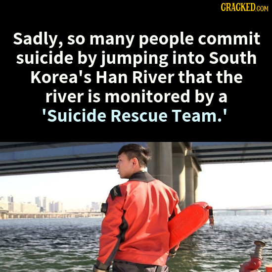 CRACKEDc COM Sadly, so many people commit suicide by jumping into South Korea's Han River that the river is monitored by a 'suicide Rescue Team.'