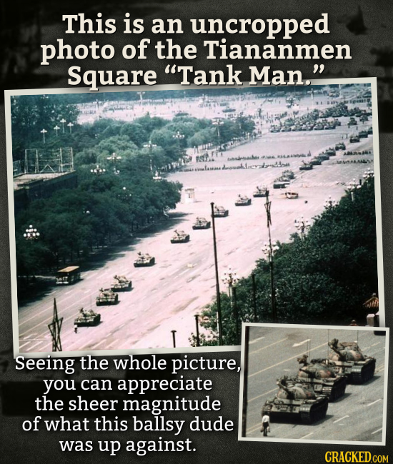 This is an uncropped photo of the Tiananmen Square Tank Man. T Seeing the whole picture, you can appreciate the sheer magnitude of what this ballsy