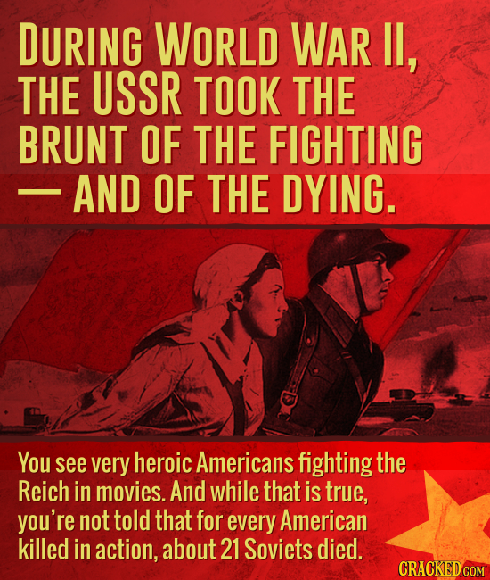 DURING WORLD WAR Il, THE USSR TOOK THE BRUNT OF THE FIGHTING AND OF THE DYING. You see very heroic Americans fighting the Reich in movies. And while t