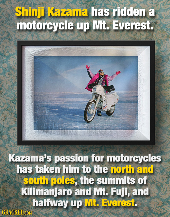 Shinji Kazama has ridden a motorcycle up Mt. Everest. Kazama's passion for motorcycles has taken him to the north and south poles, the summits of Kili