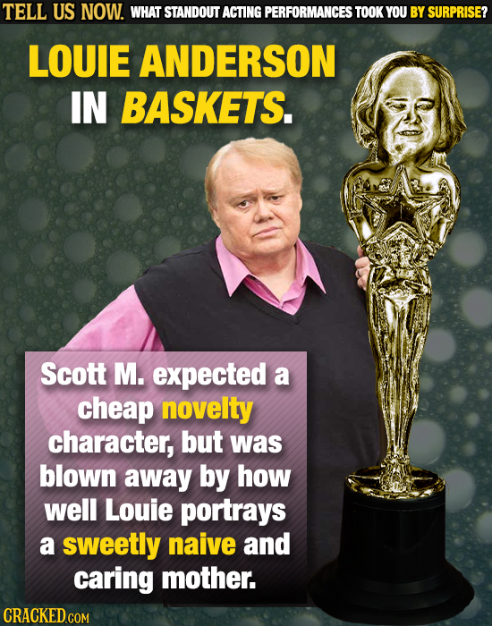 TELL US NOW. WHAT STANDOUT ACTING PERFORMANCES TOOK YOU BY SURPRISE? LOUIE ANDERSON IN BASKETS. Scott M. expected a cheap novelty character, but was b