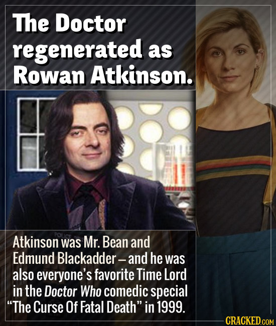 The Doctor regenerated as Rowan Atkinson. Atkinson POLiCE was Mr. Bean and Edmund Blackadder-and he was also everyone's favorite Time Lord in the Doct