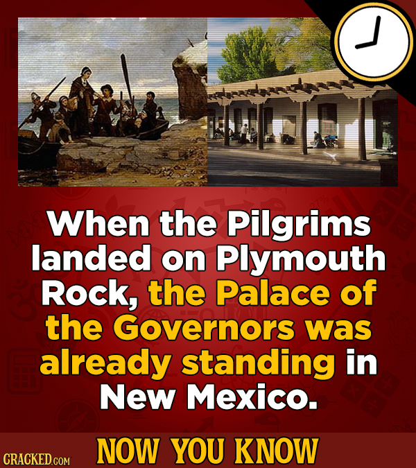 When the Pilgrims landed on Plymouth Rock, the Palace of the Governors was already standing in New Mexico. NOW YOU KNOW CRACKED COM