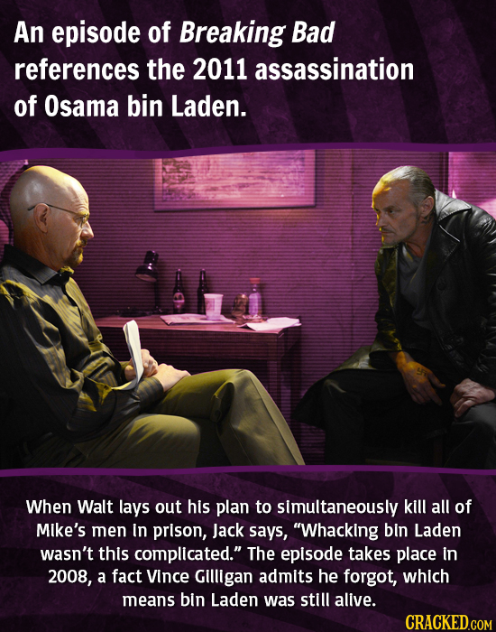An episode of Breaking Bad references the 2011 assassination of Osama bin Laden. When Walt lays out his plan to simultaneously kill all of Mike's men