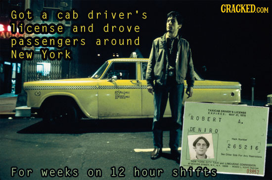 CRACKED.COM Got a cab driver's licens.e and drove passengers a round New York 654ime 02 YAICAR LCMse ROSERT XPINE A. DE NI RO 265216 r For weeks on 12