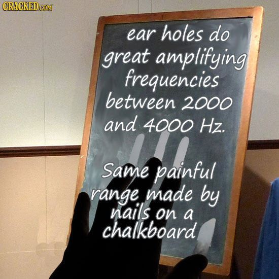 ear holes do great amplifying frequencies between 2000 and 4000 Hz. Same painful range made by nails on a chalkboard