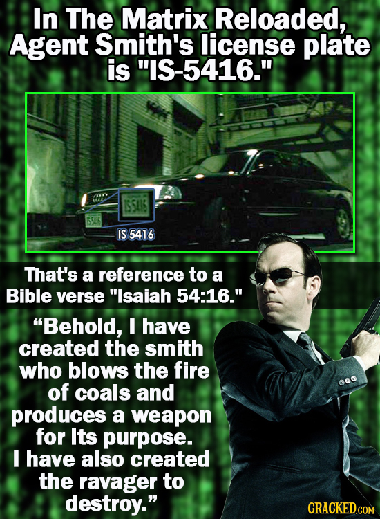 In The Matrix Reloaded, Agent Smith's license plate is -5416. ISSUS ISUS IS 5416 That's a reference to a Bible verse Isalah 54:16. Behold, I have
