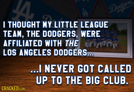 Dodgeryl I THOUGHT MY LITTLE LEAGUE TEAM, THE DODGERS, WERE AFFILIATED WITH THE LOS ANGELES DODGERS... ...I NEVER GOT CALLED UP TO THE BIG CLUB. CRACK