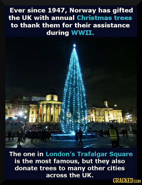 Ever since 1947, Norway has gifted the UK with annual Christmas trees to thank them for their assistance during WWII. The one in London's Trafalgar Sq
