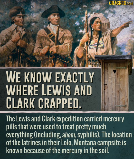 CRACKEDCO WE KNOW EXACTLY WHERE LEWIS AND CLARK CRAPPED. The Lewis and Clark expedition carried mercury pills that were used to treat pretty much ever