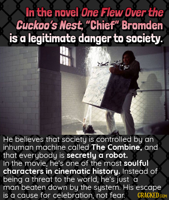 In the novel One Flew Over the Cuckoo's Nest, Chief Bromden is a legitimate danger to society. He believes that society is controlled by an inhuman