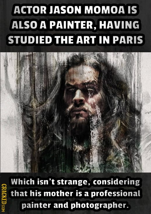 ACTOR JASON MOMOA IS ALSO A PAINTER, HAVING STUDIED THE ART IN PARIS Which isn't strange, considering that his mother is a professional painter and ph