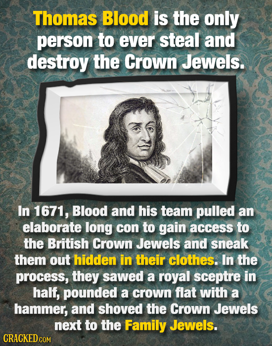 Thomas Blood is the only person to ever steal and destroy the Crown Jewels. In 1671, Blood and his team pulled an elaborate long con to gain access to