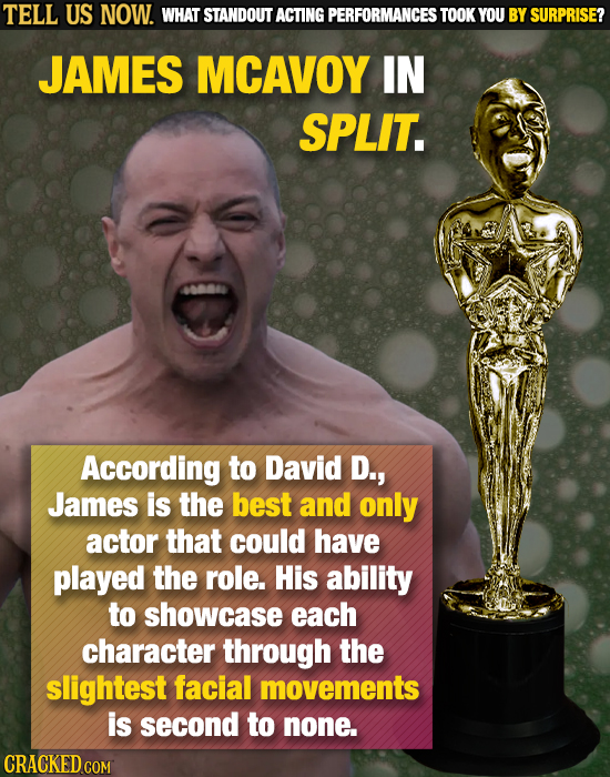 TELL US NOW. WHAT STANDOUT ACTING PERFORMANCES TOOK YOU BY SURPRISE? JAMES MCAVOY IN SPLIT. According to David D., James is the best and only actor th