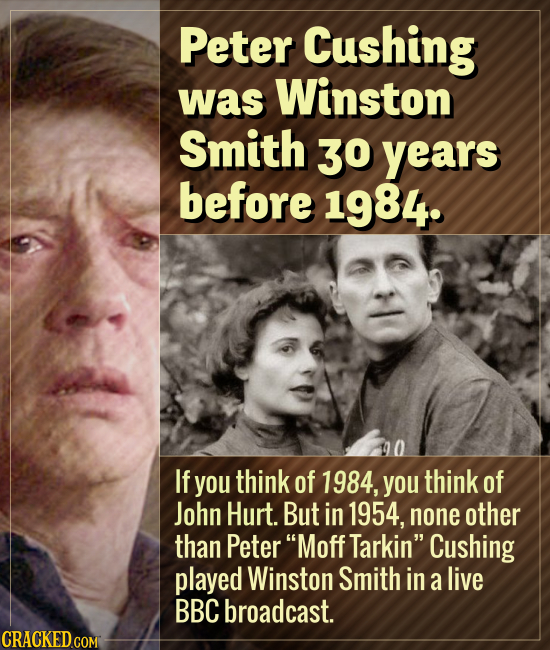 Peter Cushing was Winston Smith 30 years before 1984. If you think of 1984, you think of John Hurt. But in 1954, none other than Peter Moff Tarkin C