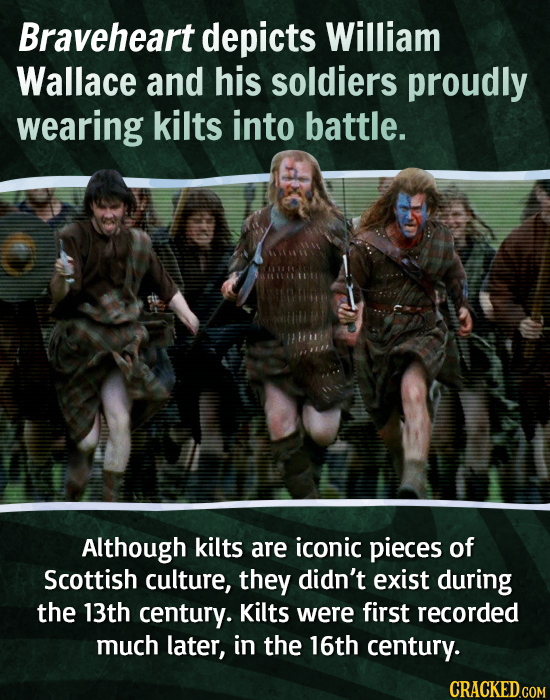 Braveheart depicts William Wallace and his soldiers proudly wearing kilts into battle. Although kilts are iconic pieces of Scottish culture, they didn
