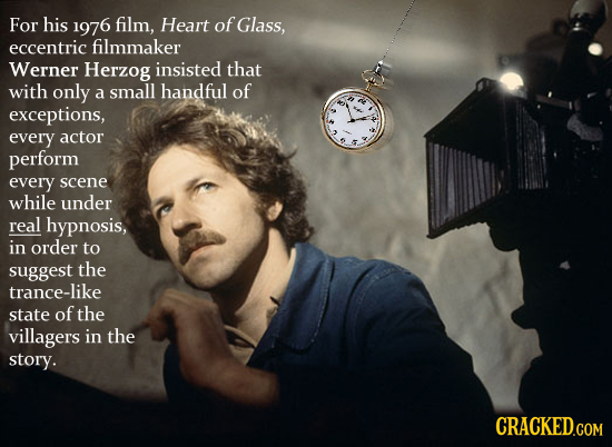 For his 1976 film, Heart of Glass, eccentric filmmaker Werner Herzog insisted that with only a small handful of exceptions, every actor perform every