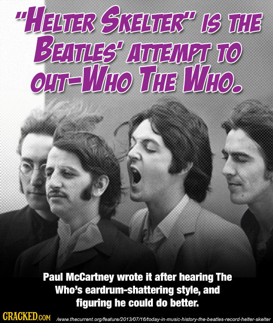 HELTER SKELTER IS THE BEATLES' ATTEMPT TO OUT -Who THE Who. Paul McCartney wrote it after hearing The Who's eardrum-shattering style, and figuring
