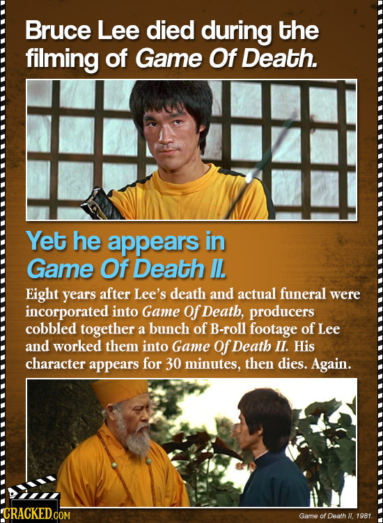 Bruce Lee died during the filming of Game Of Death. Yet he appears in Game Of Death . Eight years after Lee's death and actual funeral were incorporat