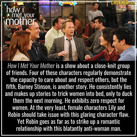 how i met your mother How I Met Your Mother is a show about a close-kni group of friends. Four of these characters regularly demonstrate the capacity