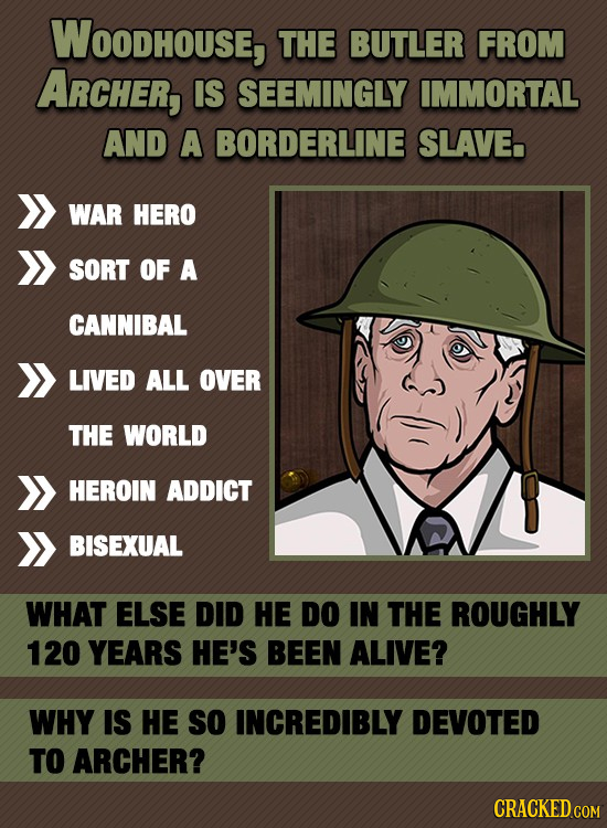 WOODHOUSE, THE BUTLER FROM ARCHER, IS SEEMINGLY IMMORTAL AND A BORDERLINE SLAVE WAR HERO SORT OF A CANNIBAL LIVED ALL OVER THE WORLD HEROIN ADDICT BIS