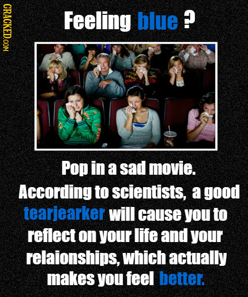 CRACKED.COM Feeling blue ? Pop in a sad movie. According to scientists, a good tearjearker will cause you to reflect on your life and your relaionship
