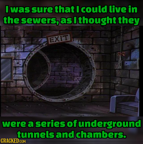was sure that I could live in the sewers, as I thought they EXIT were a series of funderground tunnels and chambers.