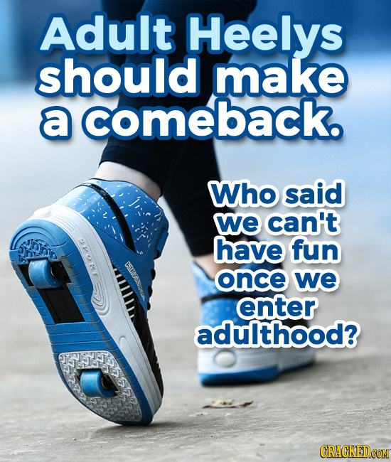 Adult Heelys should make a comeback. Who said we can't have fun once we 101 enter adulthood?