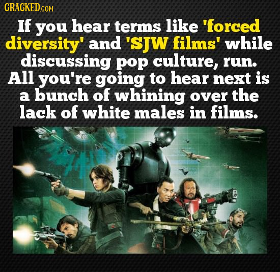 CRACKEDGON If you hear terms like 'forced diversity' and 'sJW films' while discussing pop culture, run. All you're going to hear next is a bunch of wh