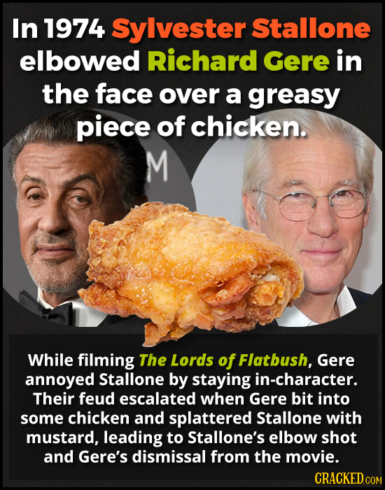 In 1974 Sylvester Stallone elbowed Richard Gere in the face over a greasy piece of chicken. M While filming The Lords of Flatbush, Gere annoyed Stallo