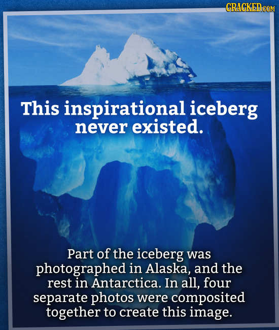 CRACKED COM This inspirational iceberg never existed. Part of the iceberg was photographed in Alaska, and the rest in Antarctica. In all, four separat