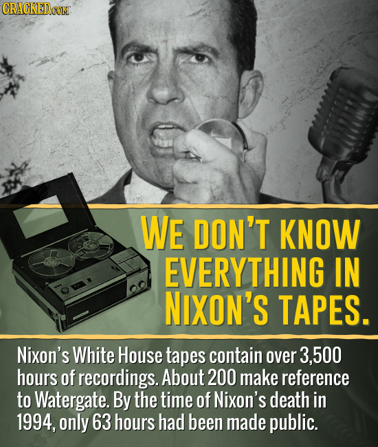 WE DON'T KNOW EVERYTHING IN NIXON'S TAPES. Nixon's White House tapes contain over 3,500 hours of recordings. About 200 make reference to Watergate. By