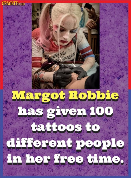 CRACKED COM vdavs ons Margot Robbie has given 100 tattoos to different people in her free time.