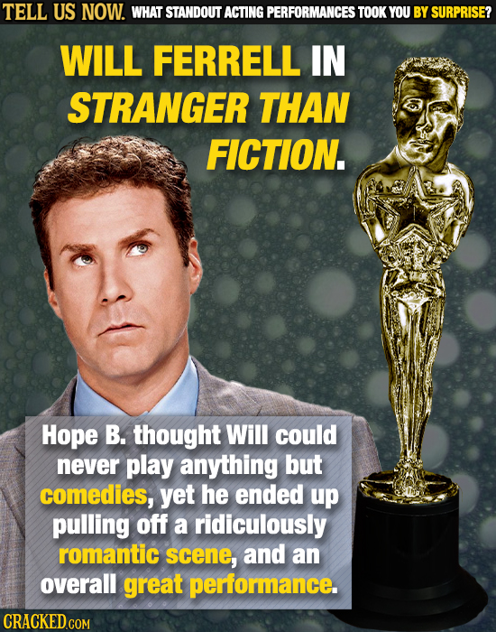 TELL US NOW. WHAT STANDOUT ACTING PERFORMANCES TOOK YOU BY SURPRISE? WILL FERRELL IN STRANGER THAN FICTION. Hope B. thought Will could never play anyt