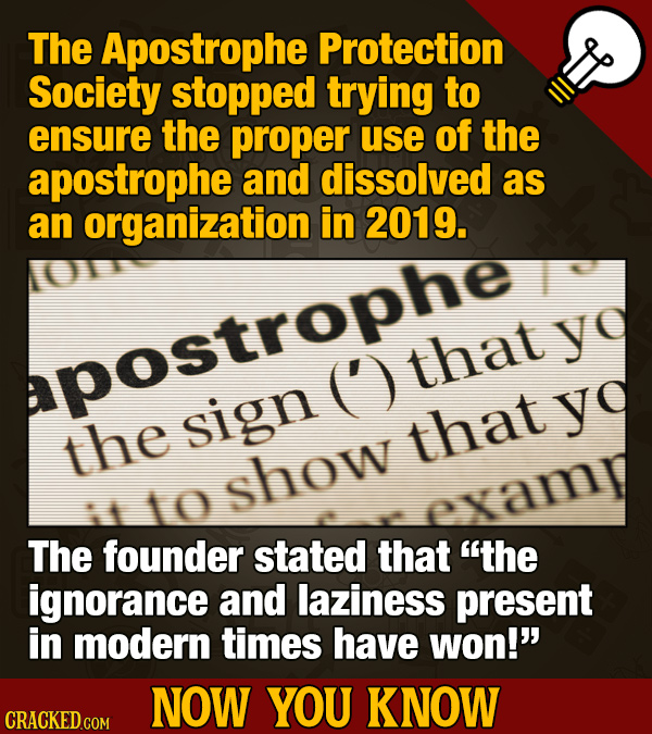 The Apostrophe Protection Society stopped trying to ensure the proper use of the apostrophe and dissolved as an organization in 2019. y apostrophe (')