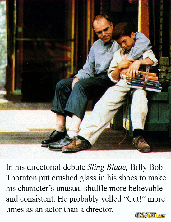In his directorial debute Sling Blade, Billy Bob Thornton put crushed glass in his shoes to make his character's unusual shuffle more believable and c