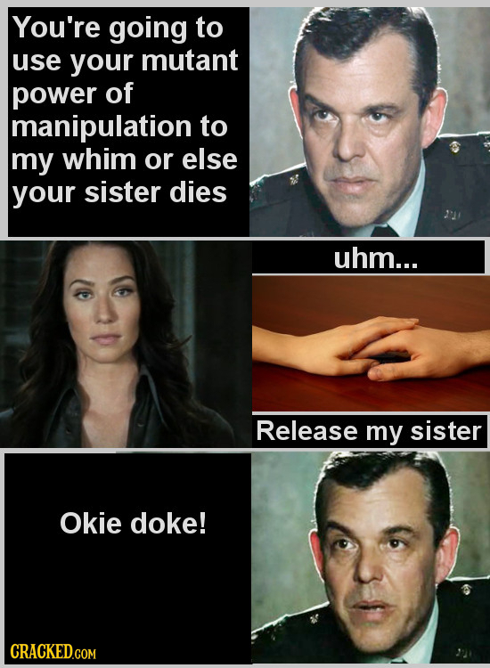 You're going to use your mutant power of manipulation to my whim or else your sister dies uhm... Release my sister Okie doke!