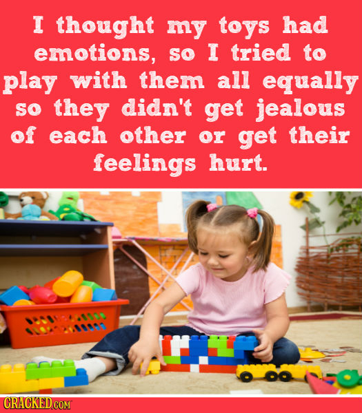 I thought my toys had emotions, so I tried to play with them all equally so they didn't get jealous of each other or get their feelings hurt.